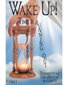 Wake Up! Time Is Running Out. Vol I. Foundations For Spiritual Maturity